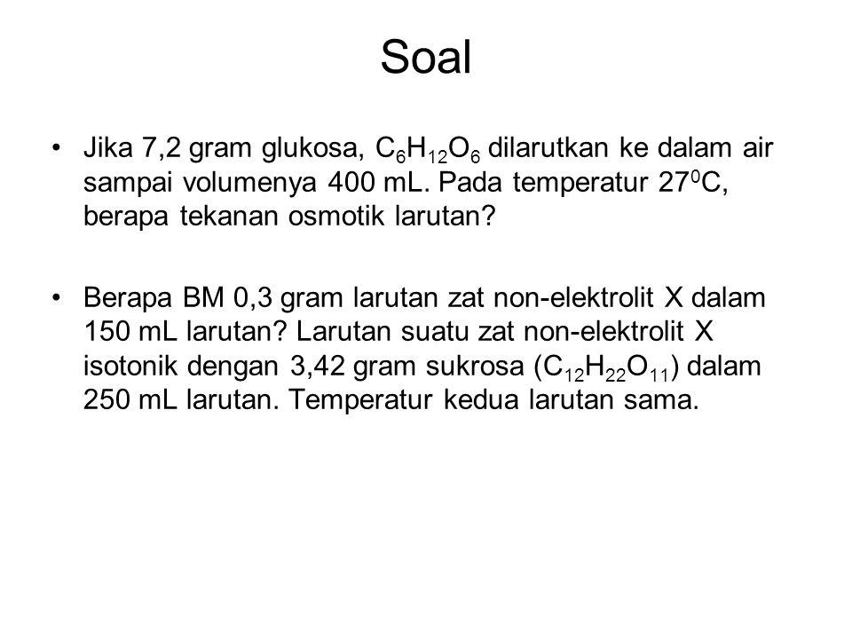 Soal Jika 7,2 gram glukosa, C 6 H 12 O 6 dilarutkan ke dalam air sampai volumenya 400 mL. Pada temperatur 27 0 C, berapa tekanan osmotik larutan? Bera