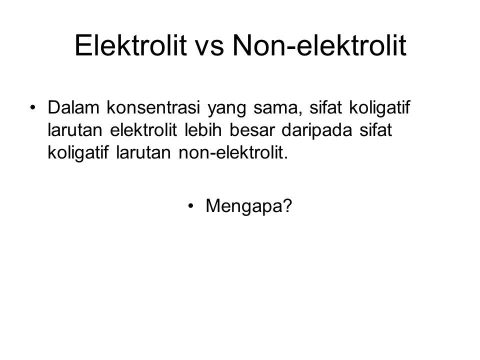 Elektrolit vs Non-elektrolit Dalam konsentrasi yang sama, sifat koligatif larutan elektrolit lebih besar daripada sifat koligatif larutan non-elektrolit.
