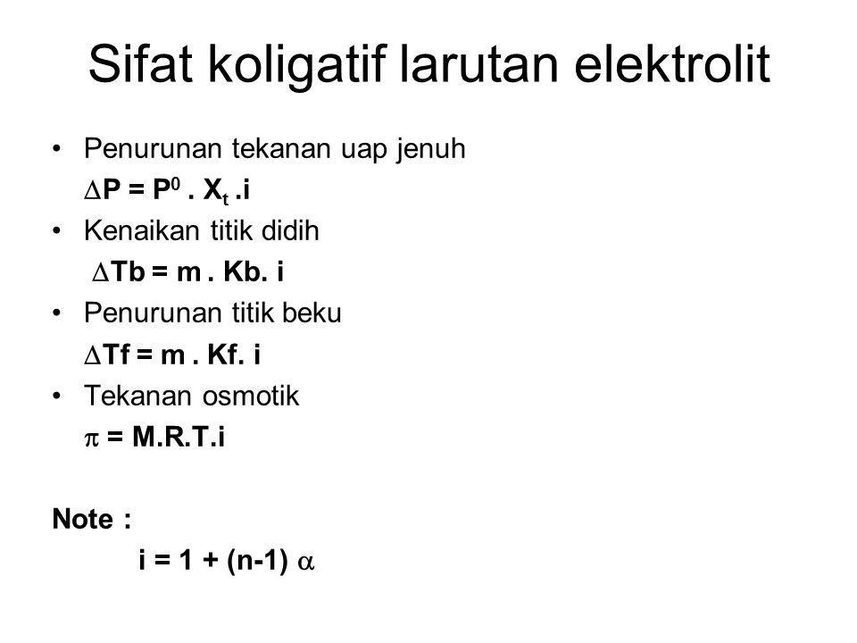 Sifat koligatif larutan elektrolit Penurunan tekanan uap jenuh  P = P 0. X t.i Kenaikan titik didih  Tb = m. Kb. i Penurunan titik beku  Tf = m. Kf