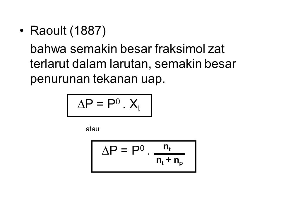 Raoult (1887) bahwa semakin besar fraksimol zat terlarut dalam larutan, semakin besar penurunan tekanan uap.  P = P 0. X t ntnt  P = P 0. n t + n p