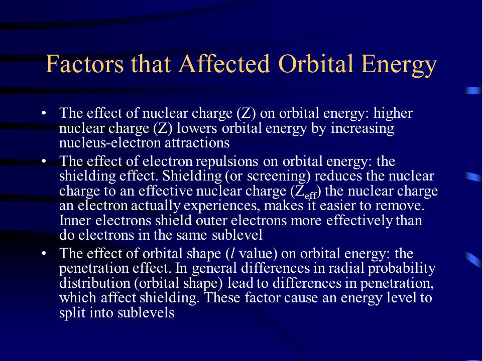 Factors that Affected Orbital Energy The effect of nuclear charge (Z) on orbital energy: higher nuclear charge (Z) lowers orbital energy by increasing