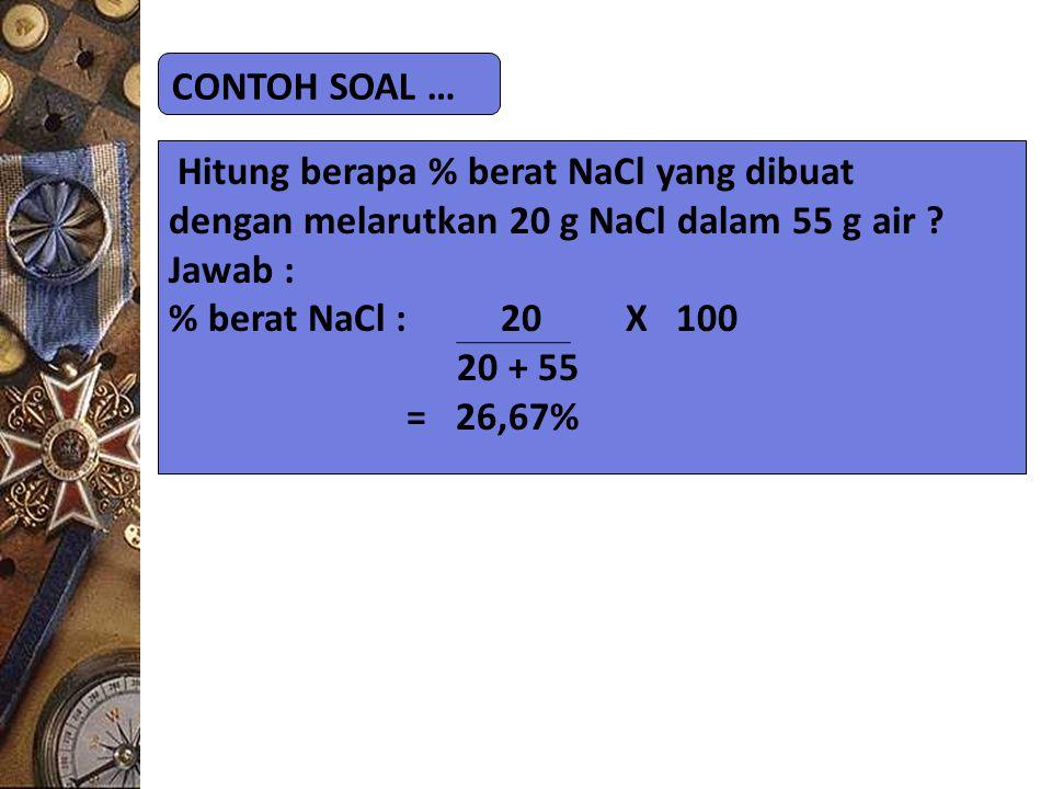CONTOH SOAL … Hitung berapa % berat NaCl yang dibuat dengan melarutkan 20 g NaCl dalam 55 g air ? Jawab : % berat NaCl : 20 X 100 20 + 55 = 26,67%