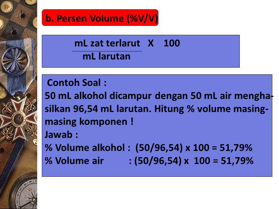 b. Persen Volume (%V/V) mL zat terlarut X 100 mL larutan Contoh Soal : 50 mL alkohol dicampur dengan 50 mL air mengha- silkan 96,54 mL larutan. Hitung