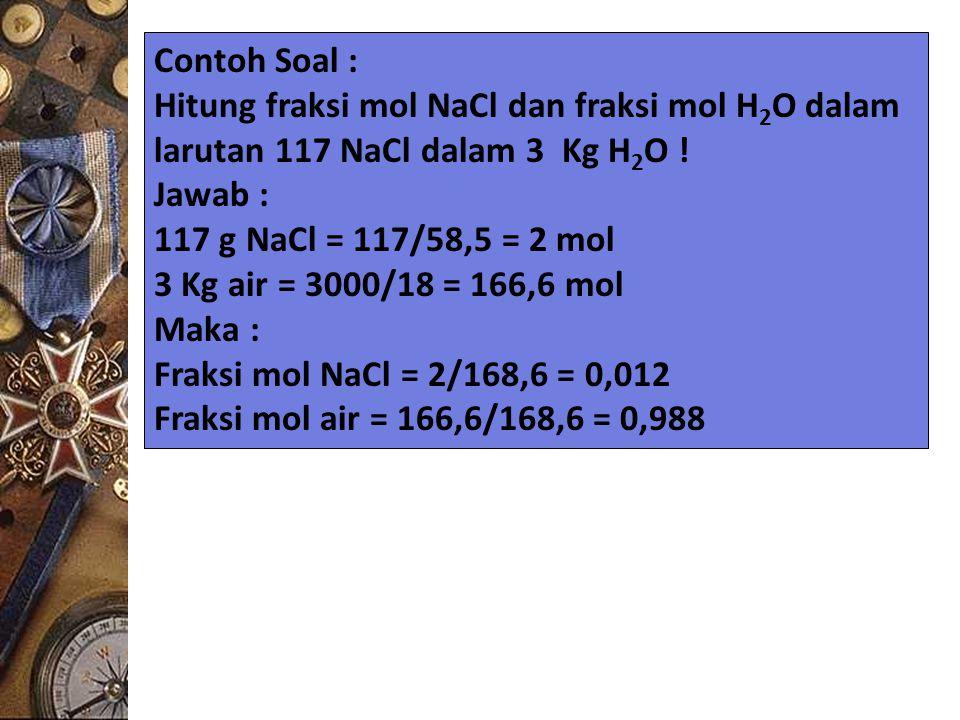 Contoh Soal : Hitung fraksi mol NaCl dan fraksi mol H 2 O dalam larutan 117 NaCl dalam 3 Kg H 2 O ! Jawab : 117 g NaCl = 117/58,5 = 2 mol 3 Kg air = 3