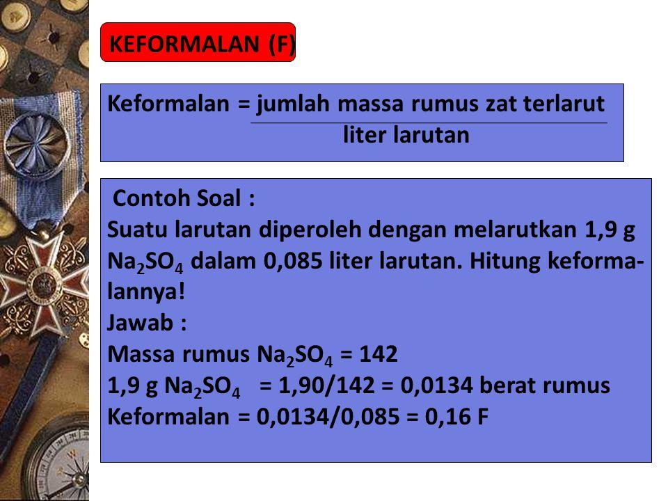 KEFORMALAN (F) Keformalan = jumlah massa rumus zat terlarut liter larutan Contoh Soal : Suatu larutan diperoleh dengan melarutkan 1,9 g Na 2 SO 4 dala