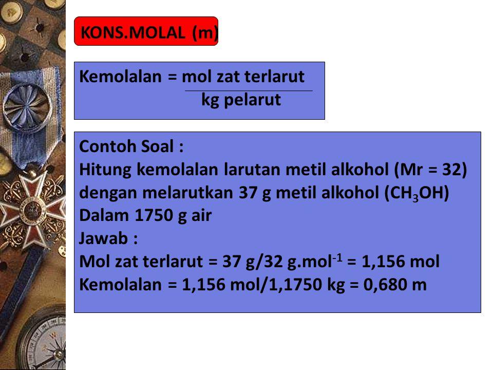 KONS.MOLAL (m) Kemolalan = mol zat terlarut kg pelarut Contoh Soal : Hitung kemolalan larutan metil alkohol (Mr = 32) dengan melarutkan 37 g metil alk