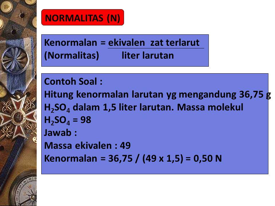 NORMALITAS (N) Kenormalan = ekivalen zat terlarut (Normalitas) liter larutan Contoh Soal : Hitung kenormalan larutan yg mengandung 36,75 g H 2 SO 4 da