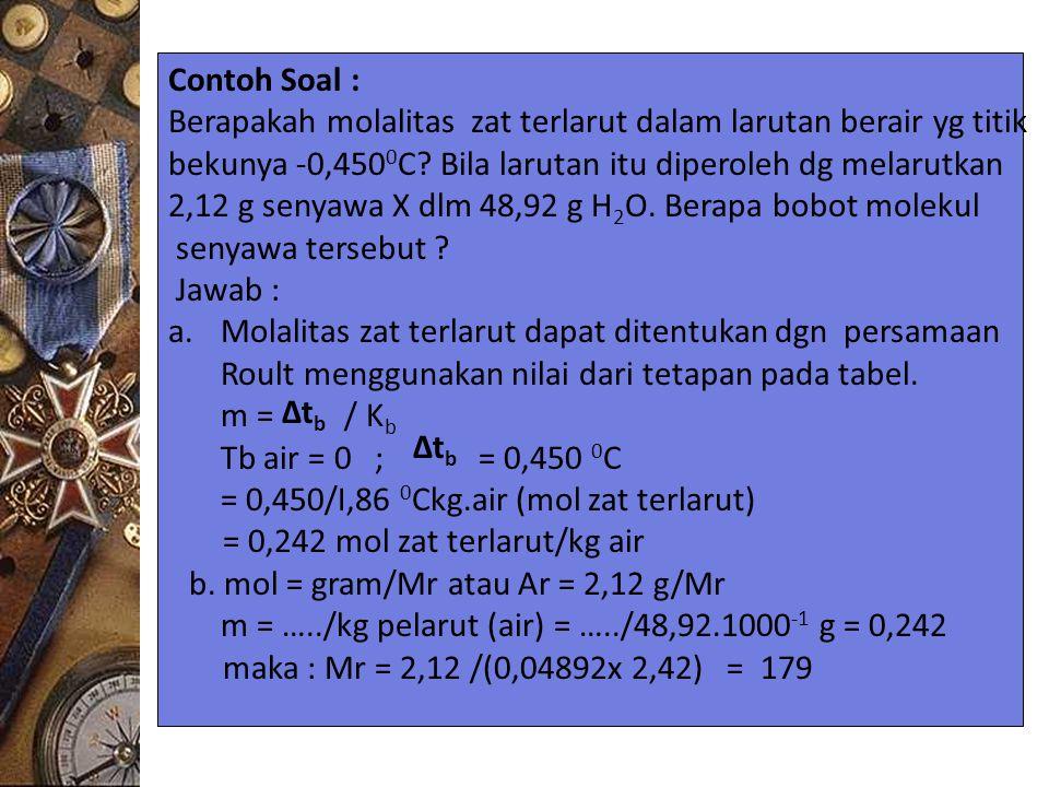 Contoh Soal : Berapakah molalitas zat terlarut dalam larutan berair yg titik bekunya -0,450 0 C? Bila larutan itu diperoleh dg melarutkan 2,12 g senya