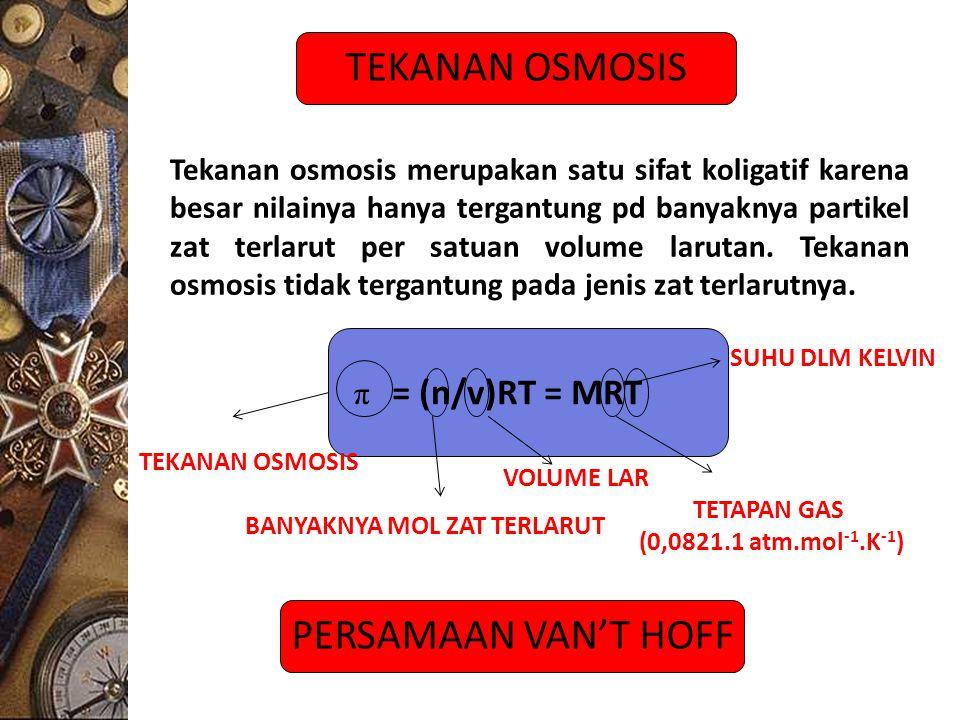 TEKANAN OSMOSIS = (n/v)RT = MRT TEKANAN OSMOSIS TETAPAN GAS (0,0821.1 atm.mol -1.K -1 ) π SUHU DLM KELVIN BANYAKNYA MOL ZAT TERLARUT VOLUME LAR Tekana