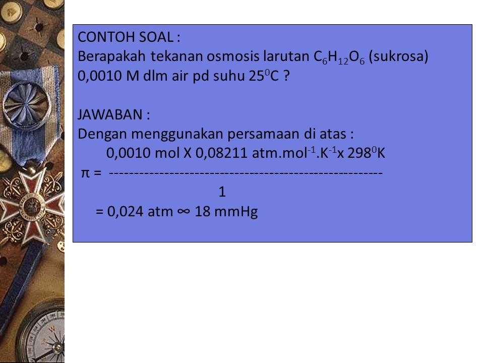 CONTOH SOAL : Berapakah tekanan osmosis larutan C 6 H 12 O 6 (sukrosa) 0,0010 M dlm air pd suhu 25 0 C ? JAWABAN : Dengan menggunakan persamaan di ata