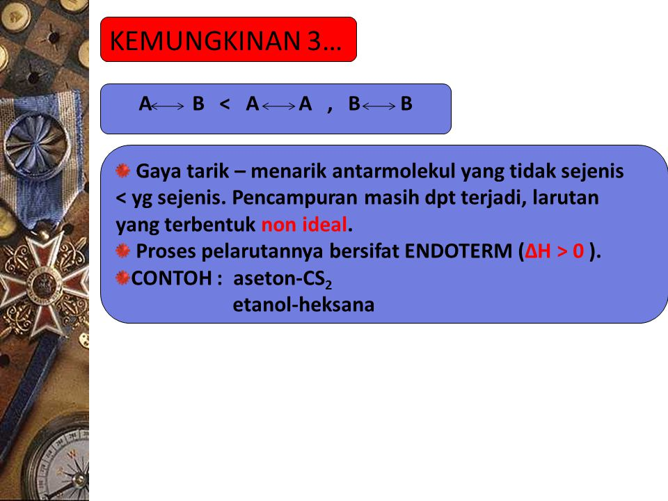 KEMUNGKINAN 3… A B < A A, B B Gaya tarik – menarik antarmolekul yang tidak sejenis < yg sejenis. Pencampuran masih dpt terjadi, larutan yang terbentuk