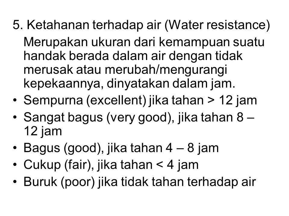 5. Ketahanan terhadap air (Water resistance) Merupakan ukuran dari kemampuan suatu handak berada dalam air dengan tidak merusak atau merubah/mengurang