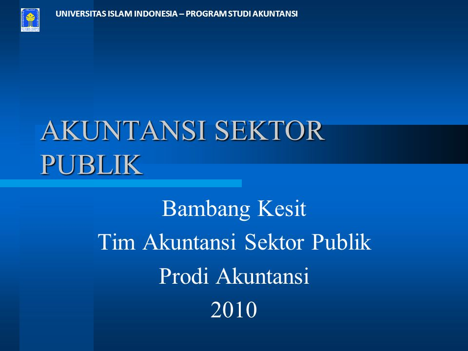 UNIVERSITAS ISLAM INDONESIA – PROGRAM STUDI AKUNTANSI AKUNTANSI SEKTOR PUBLIK Bambang Kesit Tim Akuntansi Sektor Publik Prodi Akuntansi 2010