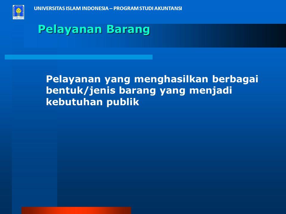 UNIVERSITAS ISLAM INDONESIA – PROGRAM STUDI AKUNTANSI Pelayanan Barang Pelayanan yang menghasilkan berbagai bentuk/jenis barang yang menjadi kebutuhan