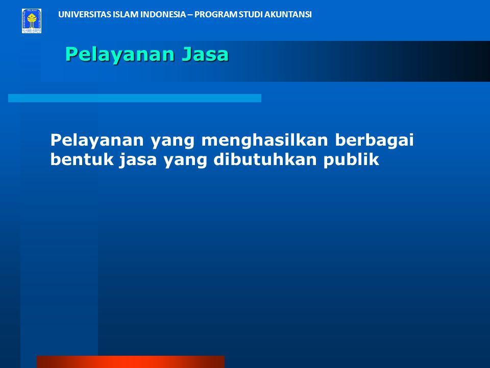 UNIVERSITAS ISLAM INDONESIA – PROGRAM STUDI AKUNTANSI Pelayanan Jasa Pelayanan yang menghasilkan berbagai bentuk jasa yang dibutuhkan publik
