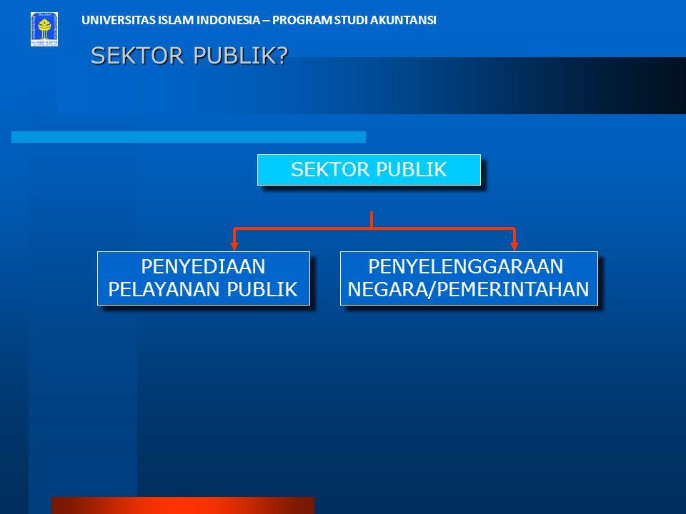 UNIVERSITAS ISLAM INDONESIA – PROGRAM STUDI AKUNTANSI SEKTOR PUBLIK? SEKTOR PUBLIK SEKTOR PUBLIK PENYEDIAAN PELAYANAN PUBLIK PENYELENGGARAAN NEGARA/PE
