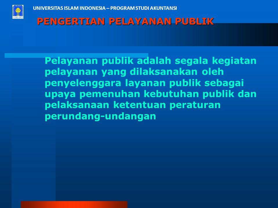 UNIVERSITAS ISLAM INDONESIA – PROGRAM STUDI AKUNTANSI PENGERTIAN PELAYANAN PUBLIK Pelayanan publik adalah segala kegiatan pelayanan yang dilaksanakan