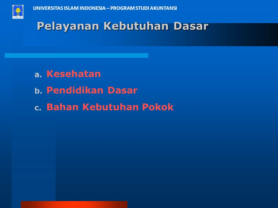 UNIVERSITAS ISLAM INDONESIA – PROGRAM STUDI AKUNTANSI Pelayanan Kebutuhan Dasar a. Kesehatan b. Pendidikan Dasar c. Bahan Kebutuhan Pokok