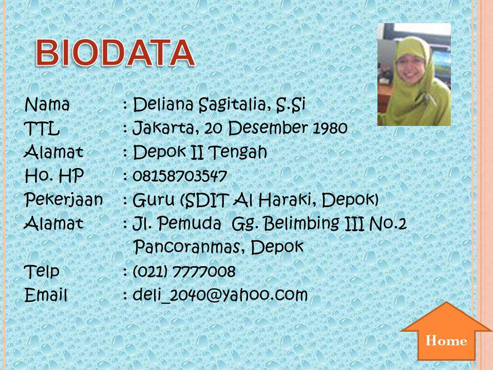Home Nama: Deliana Sagitalia, S.Si TTL: Jakarta, 20 Desember 1980 Alamat: Depok II Tengah Ho. HP: 08158703547 Pekerjaan: Guru (SDIT Al Haraki, Depok)