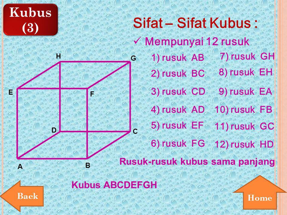 Kubus (3) Kubus (3) Home E A B D F H 1) rusuk AB Mempunyai 12 rusuk C G Sifat – Sifat Kubus : 2) rusuk BC 3) rusuk CD 5) rusuk EF 6) rusuk FG 7) rusuk