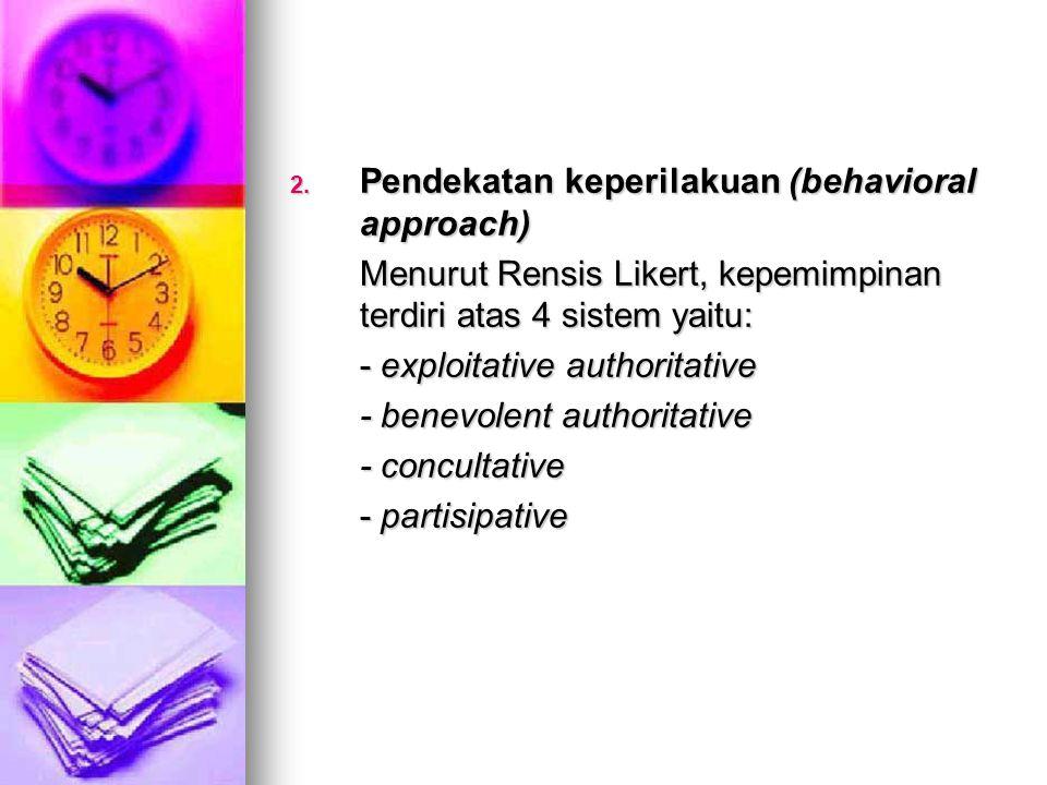 2. Pendekatan keperilakuan (behavioral approach) Menurut Rensis Likert, kepemimpinan terdiri atas 4 sistem yaitu: - exploitative authoritative - benev