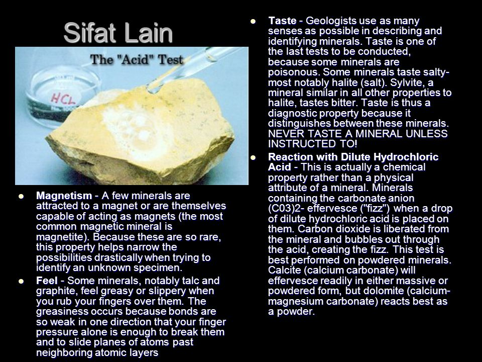 Sifat Lain Magnetism - A few minerals are attracted to a magnet or are themselves capable of acting as magnets (the most common magnetic mineral is magnetite).