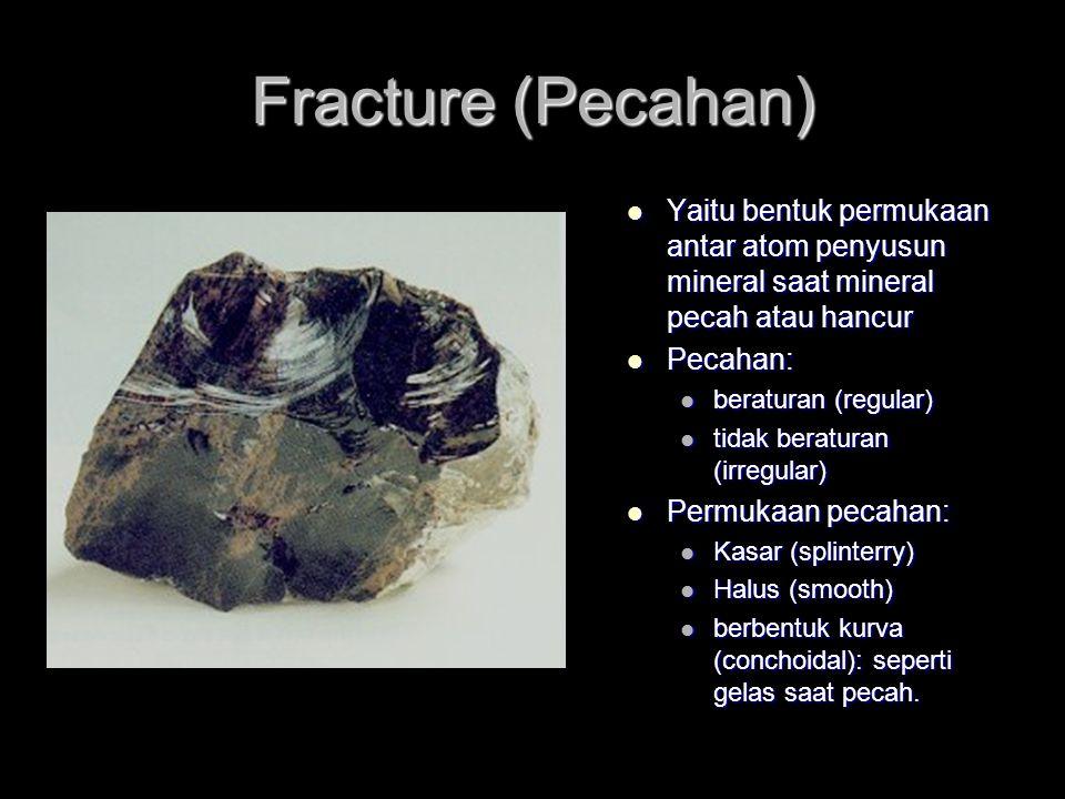 Fracture (Pecahan) Yaitu bentuk permukaan antar atom penyusun mineral saat mineral pecah atau hancur Yaitu bentuk permukaan antar atom penyusun mineral saat mineral pecah atau hancur Pecahan: Pecahan: beraturan (regular) beraturan (regular) tidak beraturan (irregular) tidak beraturan (irregular) Permukaan pecahan: Permukaan pecahan: Kasar (splinterry) Kasar (splinterry) Halus (smooth) Halus (smooth) berbentuk kurva (conchoidal): seperti gelas saat pecah.
