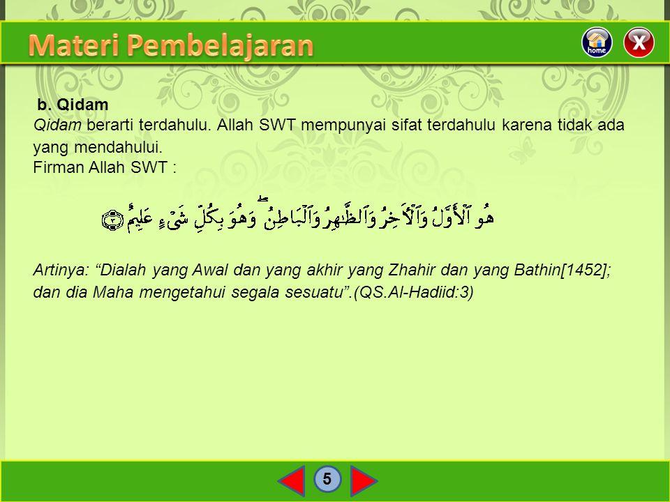 """5 b. Qidam Qidam berarti terdahulu. Allah SWT mempunyai sifat terdahulu karena tidak ada yang mendahului. Firman Allah SWT : Artinya: """"Dialah yang Awa"""
