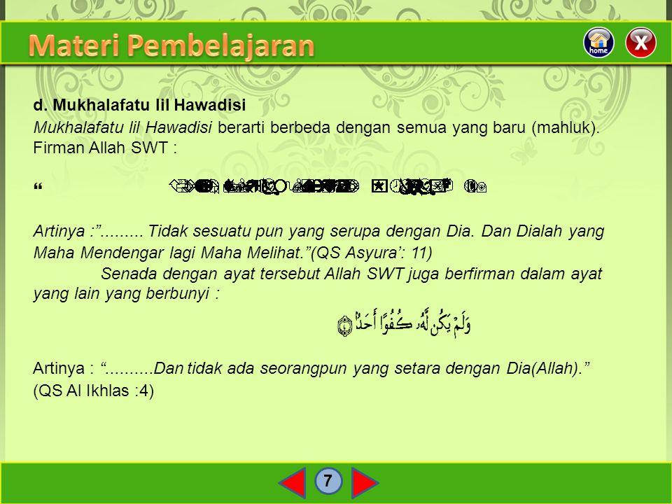 "7 d. Mukhalafatu lil Hawadisi Mukhalafatu lil Hawadisi berarti berbeda dengan semua yang baru (mahluk). Firman Allah SWT :  Artinya :""......... Tidak"