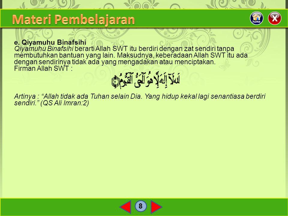 8 e. Qiyamuhu Binafsihi Qiyamuhu Binafsihi berarti Allah SWT itu berdiri dengan zat sendiri tanpa membutuhkan bantuan yang lain. Maksudnya, keberadaan