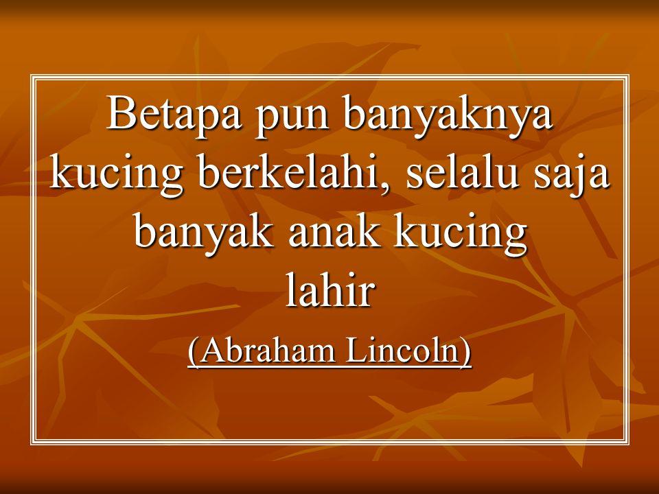 Betapa pun banyaknya kucing berkelahi, selalu saja banyak anak kucing lahir (Abraham Lincoln)