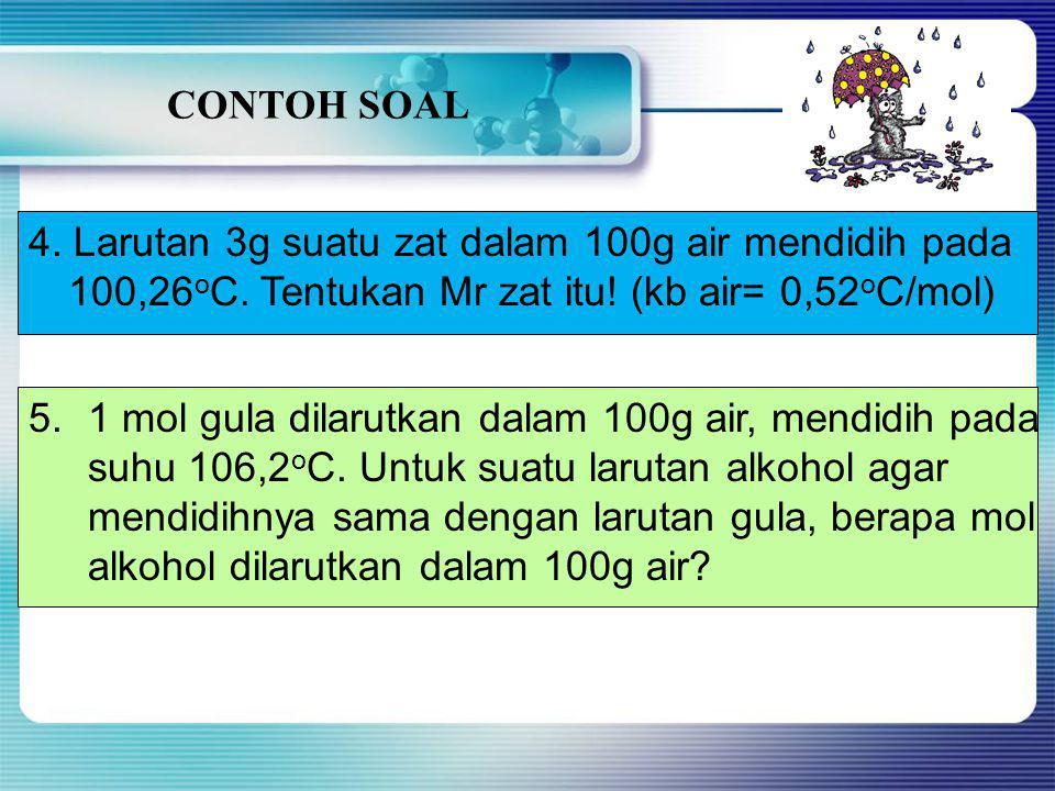 CONTOH SOAL 1.17,1g C 12 H 22 O 11 dilarutkan dalam 400g air. Tentukan titik didih larutan ini jika kb air= 0,52 o C/mol! 2.Suatu larutan glukosa dala