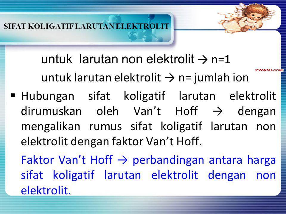 SIFAT KOLIGATIF LARUTAN ELEKTROLIT Contoh: NaCl ↔ Na + + Cl - n= 2 K 2 SO 4 ↔ 2K + + SO 4 2- n=3 AlCl 3 ↔ Al 3+ + 3Cl - n=4 BBila konsentrasi zat te