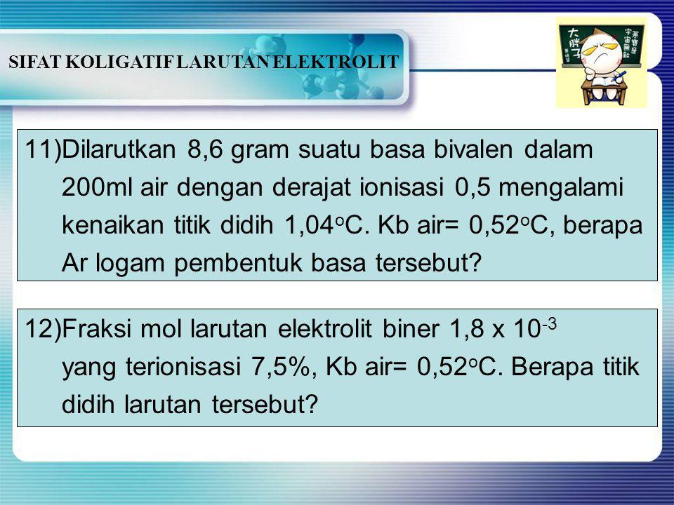 SIFAT KOLIGATIF LARUTAN ELEKTROLIT 10)Diantara tiga macam larutan berikut manakah yang mempunyai titik didih dan titik beku paling besar: C 2 H 5 OH 0