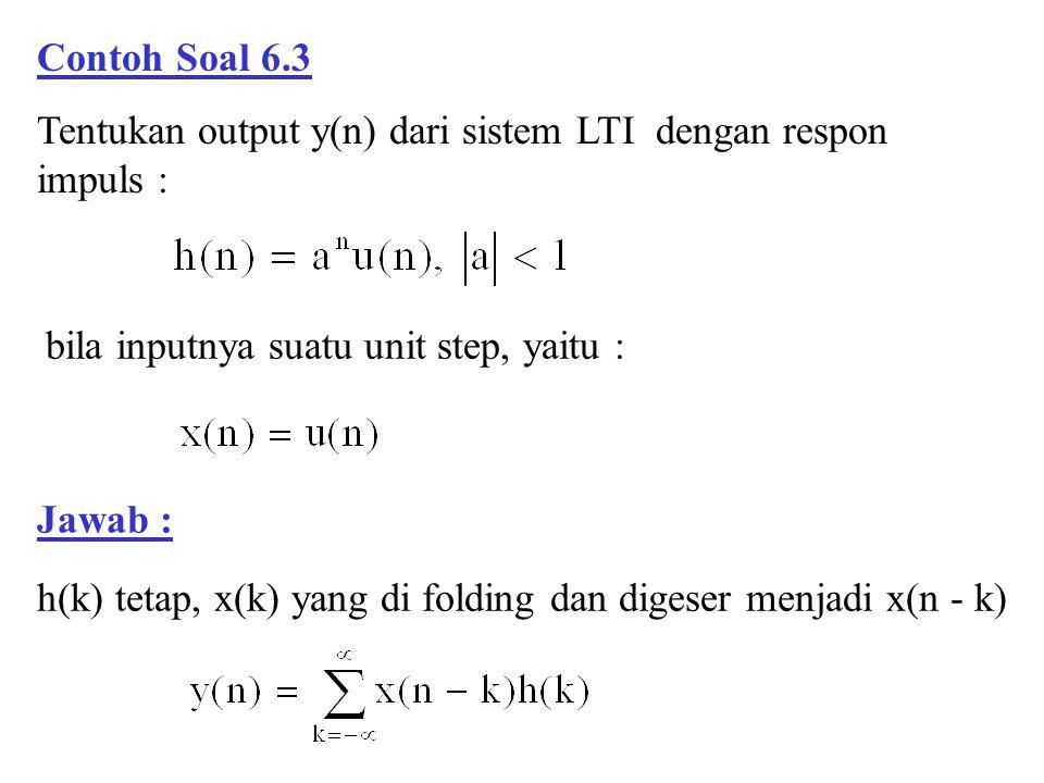 Contoh Soal 6.3 Tentukan output y(n) dari sistem LTI dengan respon impuls : Jawab : bila inputnya suatu unit step, yaitu : h(k) tetap, x(k) yang di fo