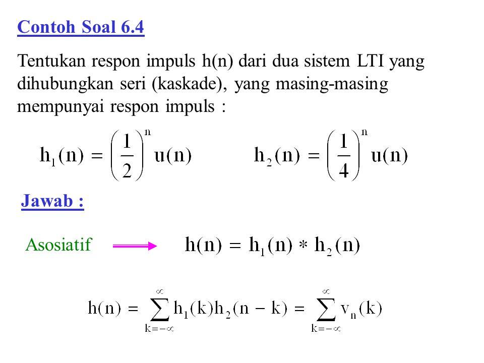 Contoh Soal 6.4 Tentukan respon impuls h(n) dari dua sistem LTI yang dihubungkan seri (kaskade), yang masing-masing mempunyai respon impuls : Jawab :
