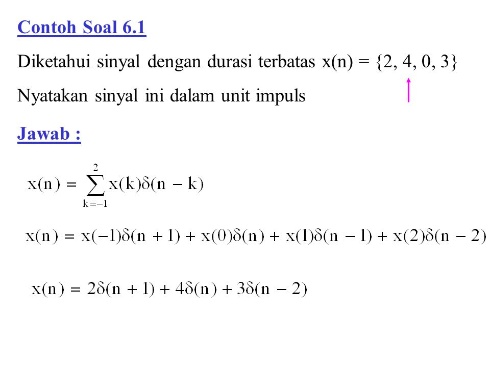Contoh Soal 6.5 Respon impuls dari suatu sistem LTI adalah : Jawab : Tentukan outputnya bila inputnya unit step x(n) = u(n) Sistem dan input kausal