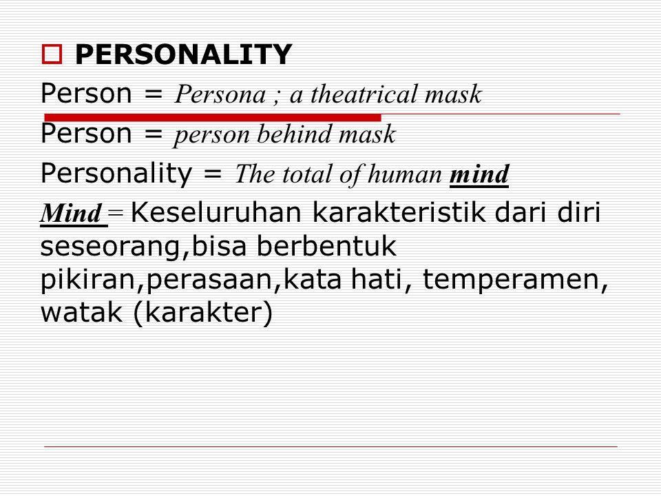 PERSONALITY Person = Persona ; a theatrical mask Person = person behind mask Personality = The total of human mind Mind = Keseluruhan karakteristik dari diri seseorang,bisa berbentuk pikiran,perasaan,kata hati, temperamen, watak (karakter)