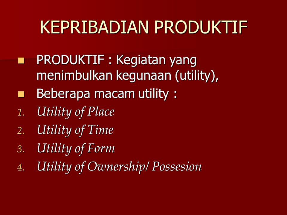 KEPRIBADIAN PRODUKTIF PRODUKTIF : Kegiatan yang menimbulkan kegunaan (utility), PRODUKTIF : Kegiatan yang menimbulkan kegunaan (utility), Beberapa macam utility : Beberapa macam utility : 1.