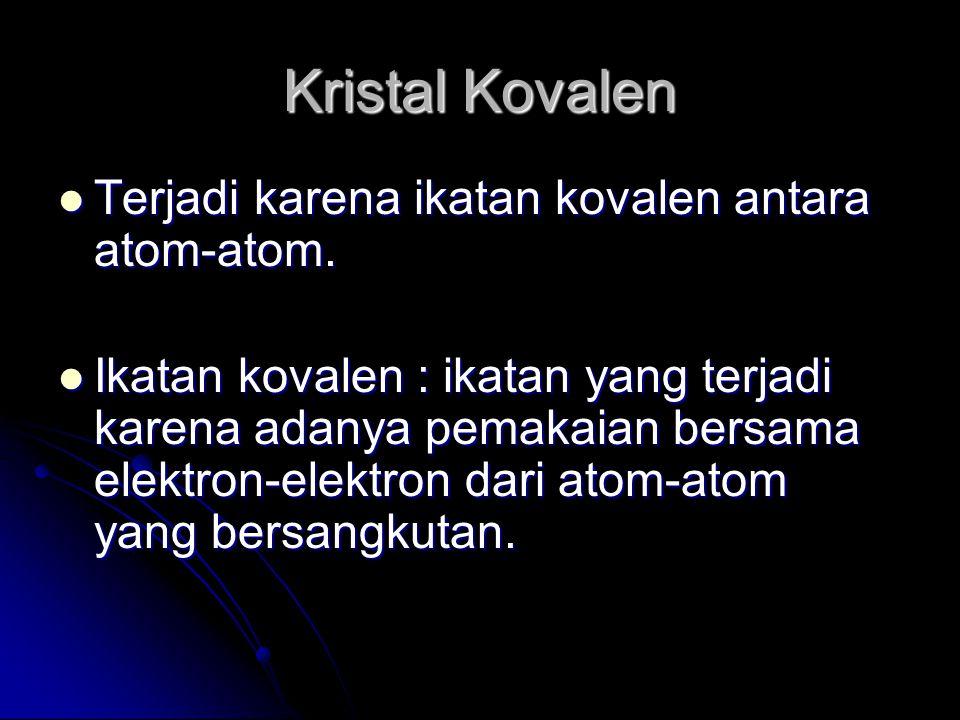 Kristal Kovalen Terjadi karena ikatan kovalen antara atom-atom. Terjadi karena ikatan kovalen antara atom-atom. Ikatan kovalen : ikatan yang terjadi k