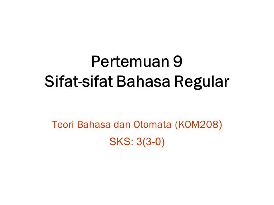 Pertemuan 9 Sifat-sifat Bahasa Regular Teori Bahasa dan Otomata (KOM208 ) SKS: 3(3-0)