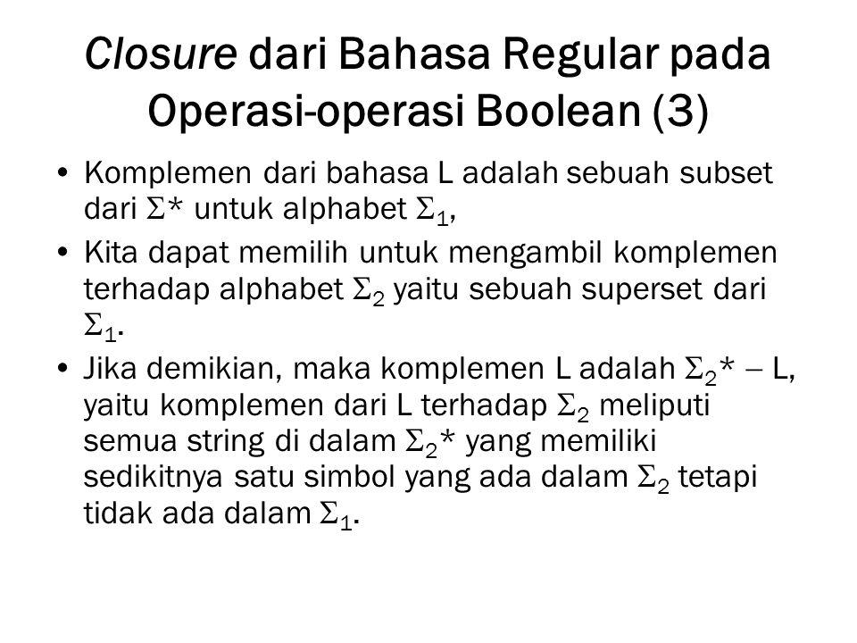 Closure dari Bahasa Regular pada Operasi-operasi Boolean (3) Komplemen dari bahasa L adalah sebuah subset dari  * untuk alphabet  1, Kita dapat memilih untuk mengambil komplemen terhadap alphabet  2 yaitu sebuah superset dari  1.