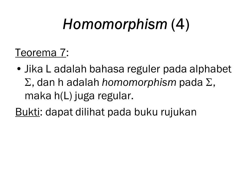 Homomorphism (4) Teorema 7: Jika L adalah bahasa reguler pada alphabet , dan h adalah homomorphism pada , maka h(L) juga regular.