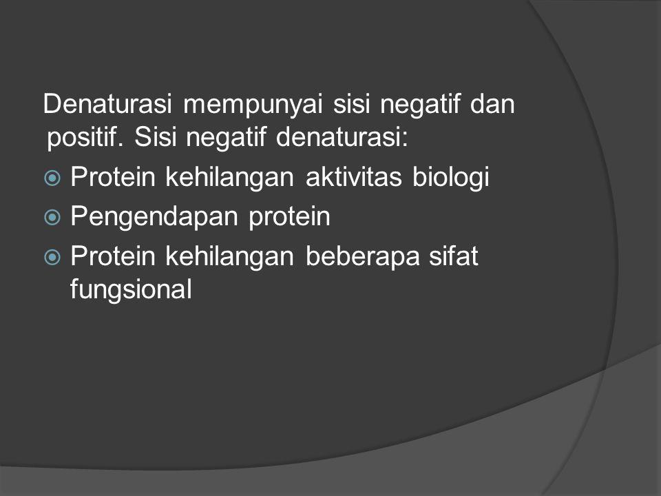 Denaturasi mempunyai sisi negatif dan positif. Sisi negatif denaturasi:  Protein kehilangan aktivitas biologi  Pengendapan protein  Protein kehilan