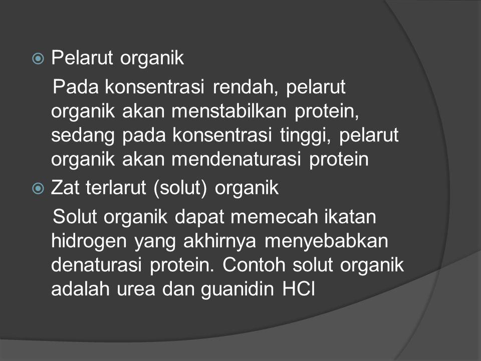  Pelarut organik Pada konsentrasi rendah, pelarut organik akan menstabilkan protein, sedang pada konsentrasi tinggi, pelarut organik akan mendenaturasi protein  Zat terlarut (solut) organik Solut organik dapat memecah ikatan hidrogen yang akhirnya menyebabkan denaturasi protein.