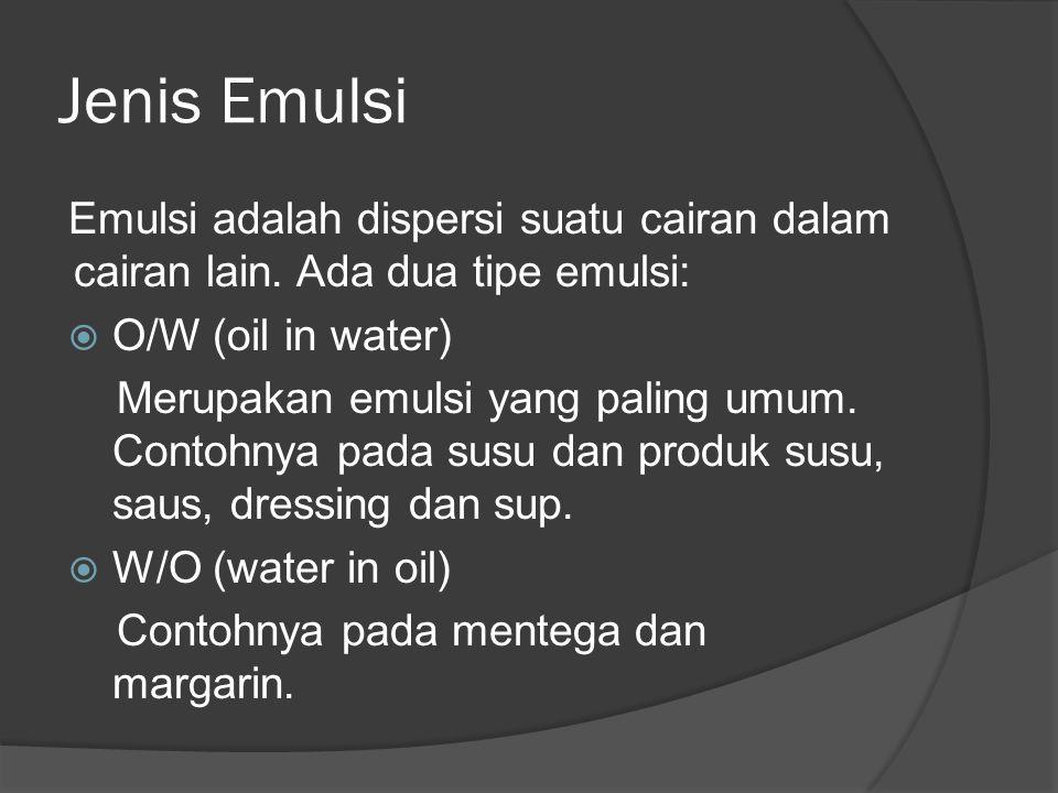 Jenis Emulsi Emulsi adalah dispersi suatu cairan dalam cairan lain. Ada dua tipe emulsi:  O/W (oil in water) Merupakan emulsi yang paling umum. Conto