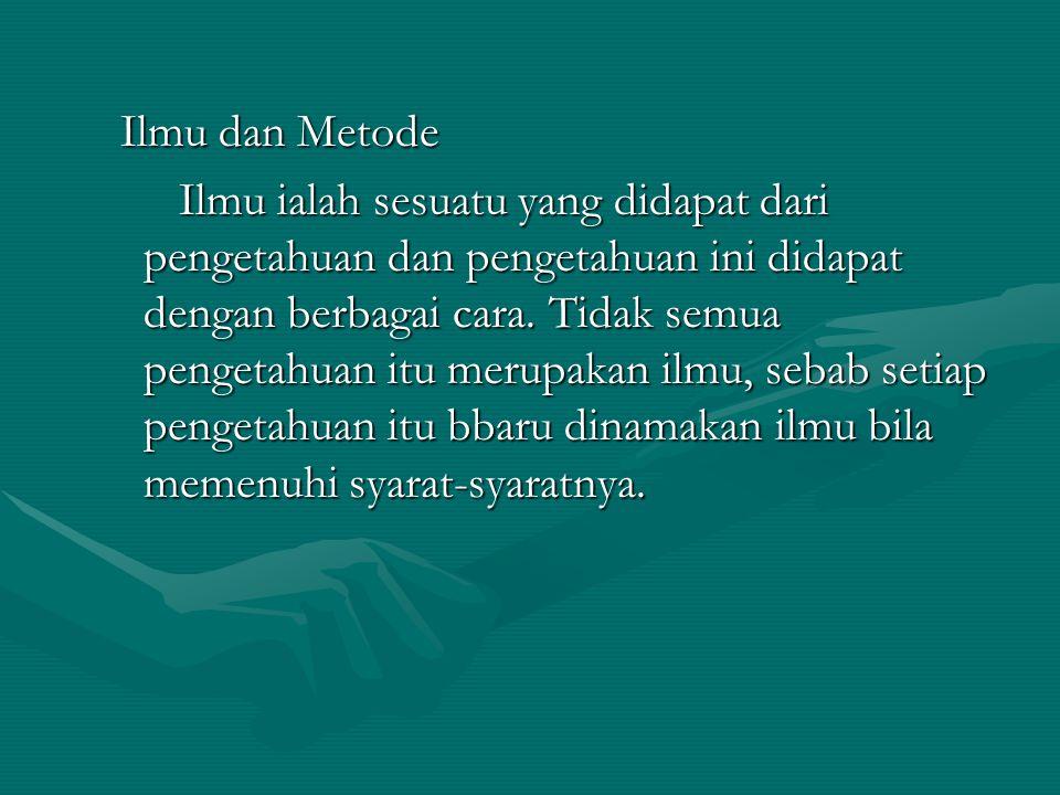 Ilmu dan Metode Ilmu dan Metode Ilmu ialah sesuatu yang didapat dari pengetahuan dan pengetahuan ini didapat dengan berbagai cara.