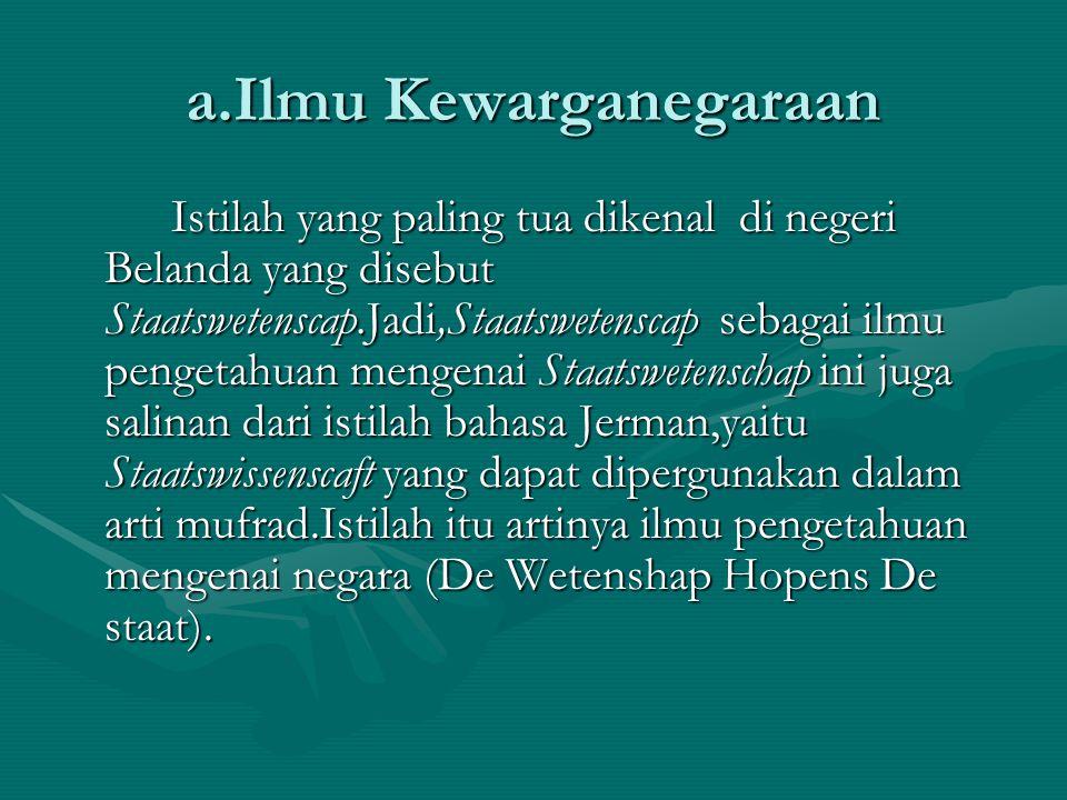a.Ilmu Kewarganegaraan Istilah yang paling tua dikenal di negeri Belanda yang disebut Staatswetenscap.Jadi,Staatswetenscap sebagai ilmu pengetahuan me
