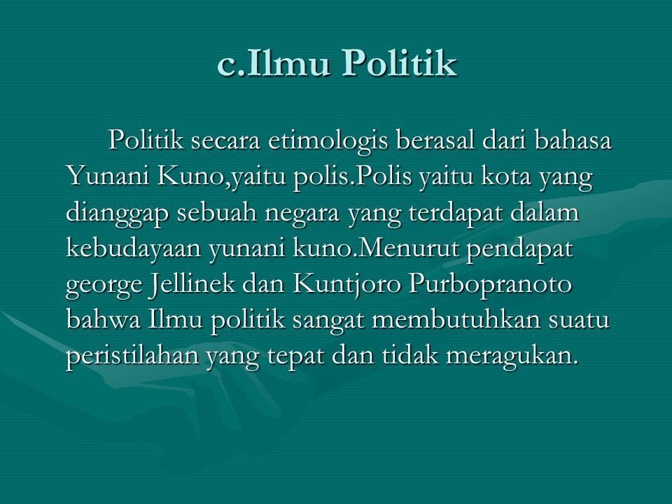 c.Ilmu Politik Politik secara etimologis berasal dari bahasa Yunani Kuno,yaitu polis.Polis yaitu kota yang dianggap sebuah negara yang terdapat dalam kebudayaan yunani kuno.Menurut pendapat george Jellinek dan Kuntjoro Purbopranoto bahwa Ilmu politik sangat membutuhkan suatu peristilahan yang tepat dan tidak meragukan.