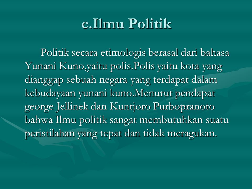 c.Ilmu Politik Politik secara etimologis berasal dari bahasa Yunani Kuno,yaitu polis.Polis yaitu kota yang dianggap sebuah negara yang terdapat dalam